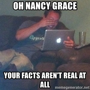 Meme Dad - oh nancy grace your facts aren't real at all