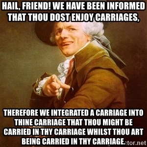 Joseph Ducreux - Hail, friend! We have been informed that thou dost enjoy carriages,  THEREFORE WE INTEGRATED A CARRIAGE INTO THINE CARRIAGE THAT THOU MIGHT BE CARRIED IN THY CARRIAGE WHILST THOU ART BEING CARRIED IN THY CARRIAGE.