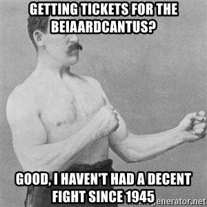 Overly Manly Man, man - Getting tickets for the beiaardcantus? good, i haven't had a decent fight since 1945