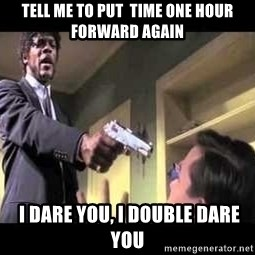 Say what again - Tell Me to put  time one hour forward again  i dare you, i double dare you