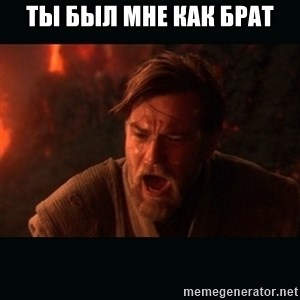"Obi Wan Kenobi ""You were my brother!"" - Ты был мне как брат"
