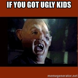 Sloth Goonies  - If you got ugly kids