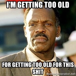 I'm Getting Too Old For This Shit - I'm getting too old FOR getting too old for THIS SHIT