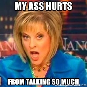 Nancy Grace - MY ASS HURTS From talking so much