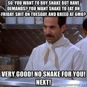 soup nazi - So, you want to buy snake but have demands? You want snake to eat on Friday, shit on Tuesday, and breed at 6MO? Very good! No snake for you! Next!