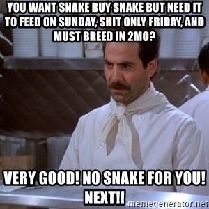 soup nazi - You want snake buy snake but need it to feed on Sunday, shit only Friday, and must breed in 2MO? Very good! No snake for you! Next!!