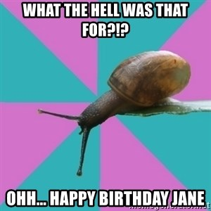 Synesthete Snail - what the hell was that for?!? ohh... happy birthday jane