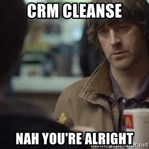 nah you're alright - CRM CLeanse NAh you're alright
