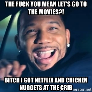 Black Guy From Friday - THE Fuck you mean let's go to the movies?! bitch I got netflix and chicken nuggets at the crib