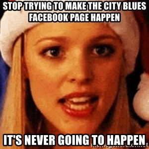 trying to make fetch happen  - Stop trying to make the City Blues Facebook page happen It's never going to happen