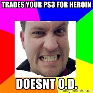 Asshole Father - Trades your ps3 for heroin Doesnt O.d.