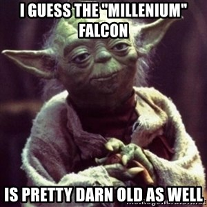 "yoda star wars - I guess the ""millenium"" falcon Is pretty darn old as well"