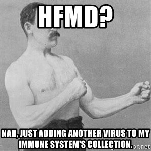 Overly Manly Man, man - HFMD? Nah, just adding another virus to my immune system's collection.