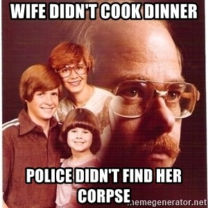 Vengeance Dad - Wife didn't cook dinner Police didn't find her corpse