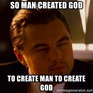 Inception Thiking - so man created god to create man to create god