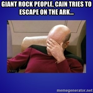 Picard facepalm  - giant rock people, cain tries to escape on the ark...