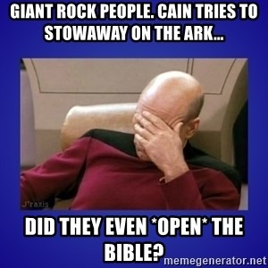 Picard facepalm  - GIANT ROCK PEOPLE. CAIN TRIES TO STOWAWAY ON THE ARK... DID THEY EVEN *OPEN* THE BIBLE?