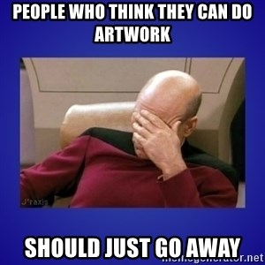 Picard facepalm  - People who think they can do artwork should just go away