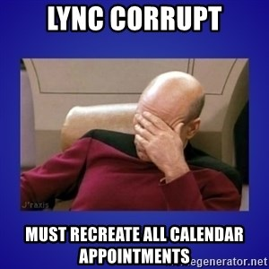 Picard facepalm  - Lync corrupt Must recreate all calendar appointments