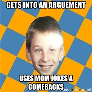 annoying elementary school kid - Gets into an arguement Uses mom jokes a comebacks