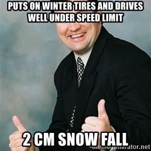 Regular Ronald - puts on winter tires and drives well under speed limit 2 cm snow fall