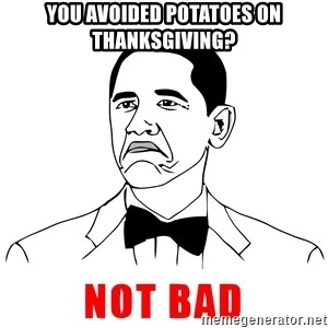 Not Bad Obama Face Cartoon - You avoided potatoes on thanksgiving?