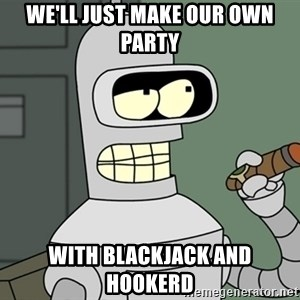 Typical Bender - We'll just make our own party With blackjack and hookerd