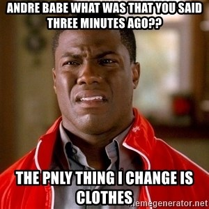 Kevin hart too - andre babe what was that you said three minutes ago?? the pnly thing i change is clothes