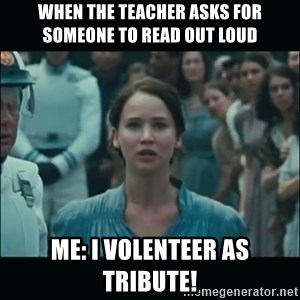 I volunteer as tribute Katniss - when the teacher asks for someone to read out loud me: i volenteer as tribute!