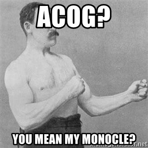Overly Manly Man, man - ACOG? You mean my monocle?