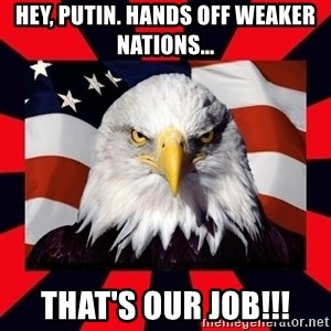 Bald Eagle - Hey, Putin. Hands off weaker nations... That's our job!!!