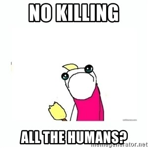 sad do all the things - no killing all the humans?
