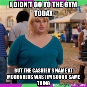 Fat Amy Meme - I didn't go to the gym today But the cashier's name at McDonalds was Jim soooo same thing