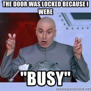 Dr Evil meme - the door was locked because i were ''busy''