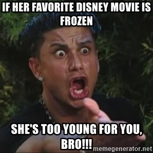 She's too young for you brah - If her favorite disney movie is frozen she's too young for you, bro!!!