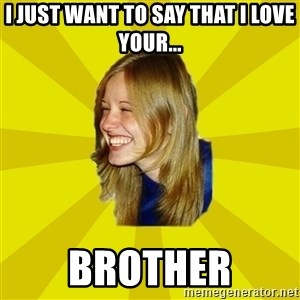 Trologirl - i just want to say that i love your... brother