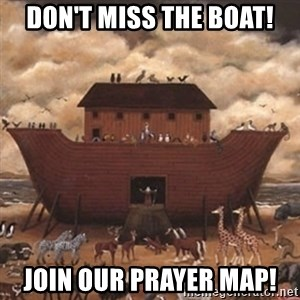 Noah's Ark - Don't miss the boat! join our prayer map!