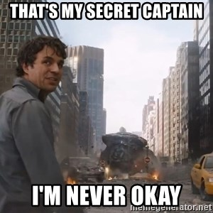 That's my secret cap, - that's my secret captain I'm never okay