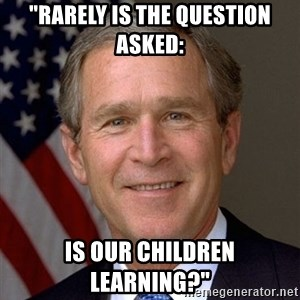 "George Bush - ""Rarely is the question asked: Is our children learning?"""