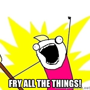 X ALL THE THINGS -  Fry all the things!