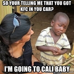 skeptical black kid - So your telling me that you got kfc in you car? i'm going to cali baby