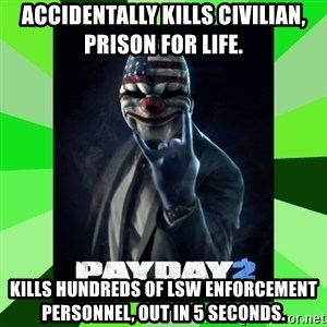 Payday 2 Logic - Accidentally kills civilian, prison for life. Kills hundreds of lsw enforcement personnel, out in 5 seconds.