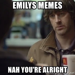 nah you're alright - Emilys Memes Nah you're alright