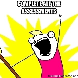 X ALL THE THINGS - complete all the assessments