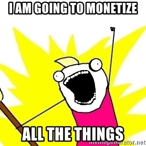 X ALL THE THINGS - i am going to monetize all the things