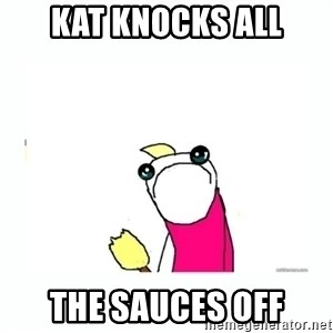 sad do all the things - kat knocks all the sauces off