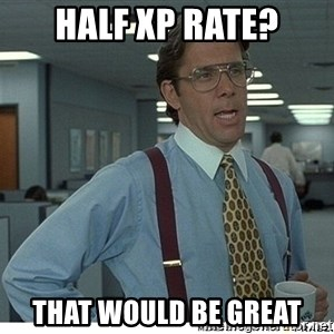 That would be great - Half xp rate? that would be great