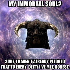 Skyrim - My immortal soul? sure, i haven't already pledged that to every  deity I've met, honest.