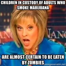 Nancy Grace - children in custody of adults who smoke marijuana are almost certain to be eaten by zombies