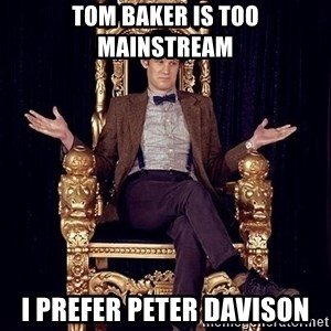 Hipster Doctor Who - tom baker is too mainstream i prefer peter davison